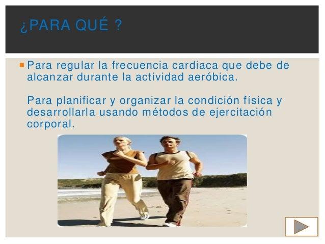  Para regular la frecuencia cardiaca que debe de alcanzar durante la actividad aeróbica. Para planificar y organizar la c...