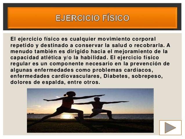 El ejercicio físico es cualquier movimiento corporal repetido y destinado a conservar la salud o recobrarla. A menudo tamb...
