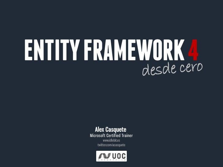 ENTITY FRAMEWORK 4         Alex Casquete      Microsoft Certified Trainer               www.idlebit.es          twitter.co...