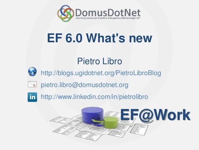EF@Work EF@Work EF 6.0 What's new Pietro Libro http://blogs.ugidotnet.org/PietroLibroBlog pietro.libro@domusdotnet.org htt...
