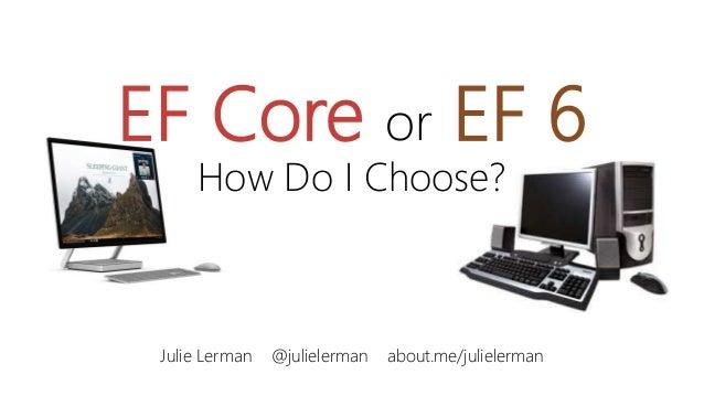 EF Core or EF 6 How Do I Choose? Julie Lerman @julielerman about.me/julielerman