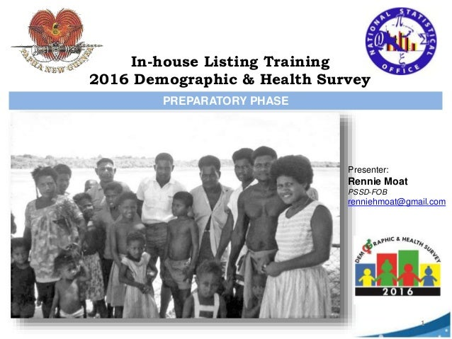 PREPARATORY PHASE Presenter: Rennie Moat PSSD-FOB renniehmoat@gmail.com 1 In-house Listing Training 2016 Demographic & Hea...