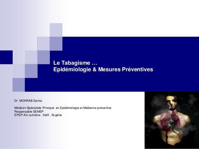 Le Tabagisme … Epidémiologie & Mesures Préventives Dr MOKRAB Samia Médecin Spécialiste Principal en Epidémiologie et Médec...
