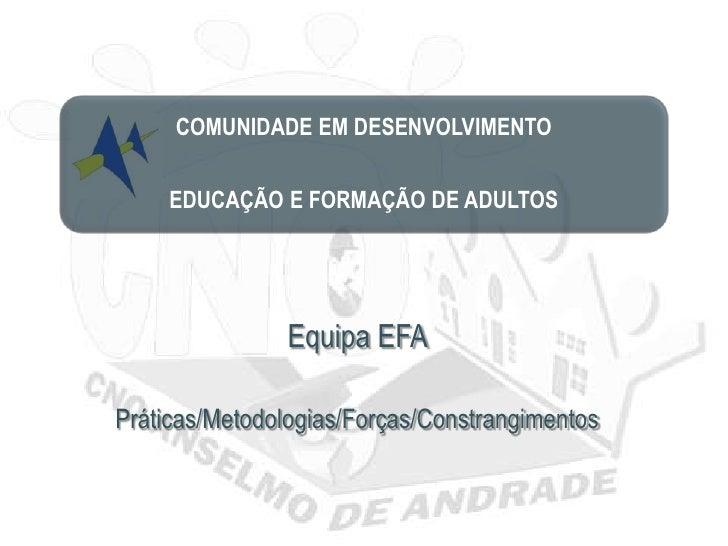COMUNIDADE EM DESENVOLVIMENTO     EDUCAÇÃO E FORMAÇÃO DE ADULTOS                Equipa EFAPráticas/Metodologias/Forças/Con...
