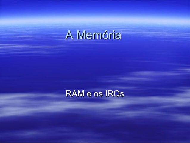 A MemóriaA Memória RAM e os IRQsRAM e os IRQs