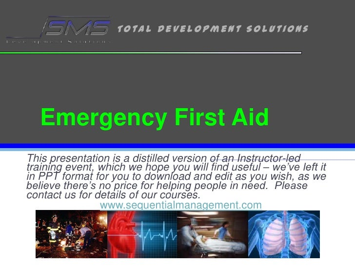 Emergency First Aid<br />This presentation is a distilled version of an Instructor-led training event, which we hope you w...