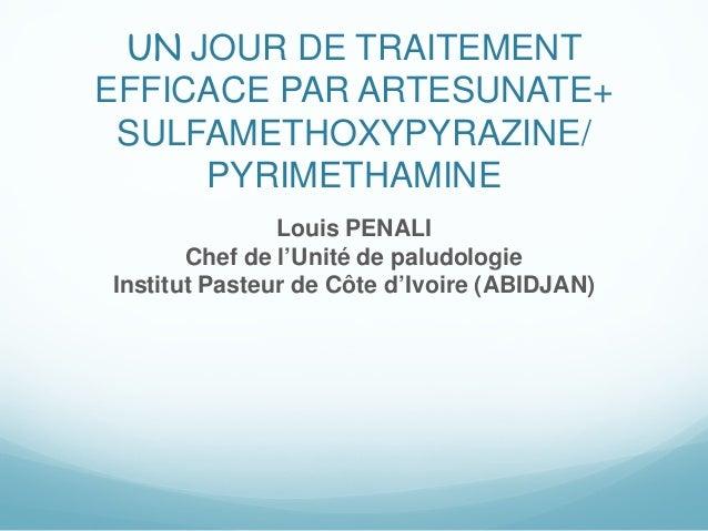 UN JOUR DE TRAITEMENTEFFICACE PAR ARTESUNATE+SULFAMETHOXYPYRAZINE/PYRIMETHAMINELouis PENALIChef de l'Unité de paludologieI...