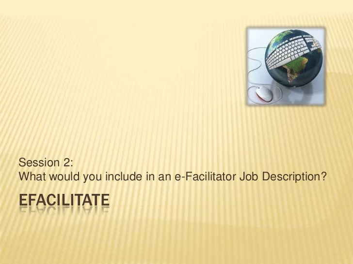 eFacilitate<br />Session 2: What would you include in an e-Facilitator Job Description?<br />