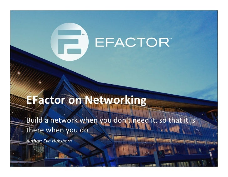 EFactor on Networking Build a network when you dont need it, so that it is there when yo...