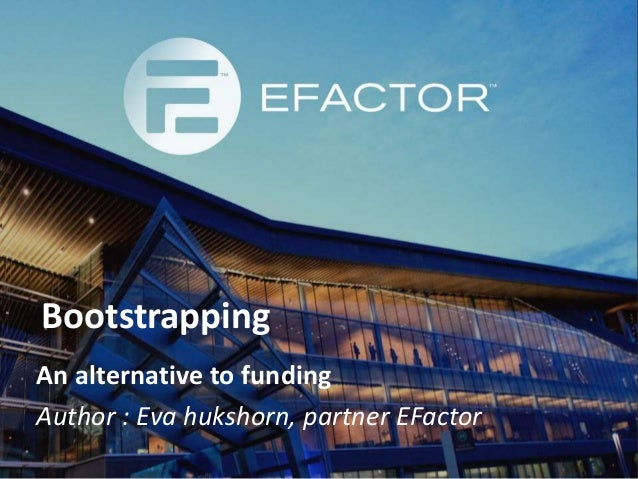 Bootstrapping An alternative to funding Author : Eva hukshorn, partner EFactor