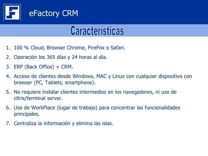 eFactory CRM1. 100 % Cloud, Browser Chrome, FireFox o Safari.2. Operación los 365 días y 24 horas al día.3. ERP (Back Offi...