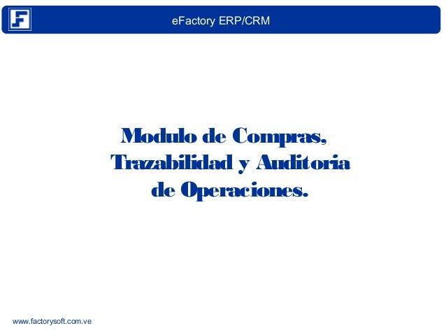 eFactory ERP/CRM  www.factorysoft.com.ve  Modulo de Compras,  Trazabilidad y Auditoria  de Operaciones.
