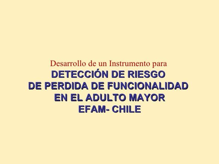 Desarrollo de un Instrumento para   DETECCIÓN DE RIESGO  DE PERDIDA DE FUNCIONALIDAD  EN EL ADULTO MAYOR EFAM- CHILE