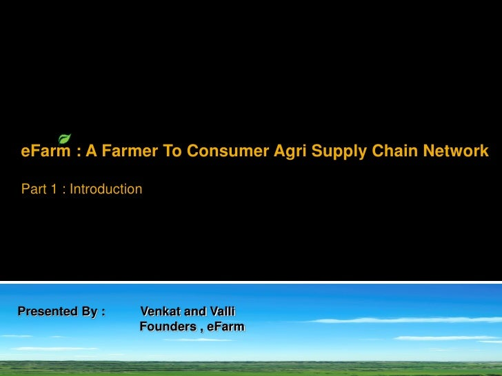 eFarm : A Farmer To Consumer Agri Supply Chain Network  Part 1 : Introduction     Presented By :      Venkat and Valli    ...