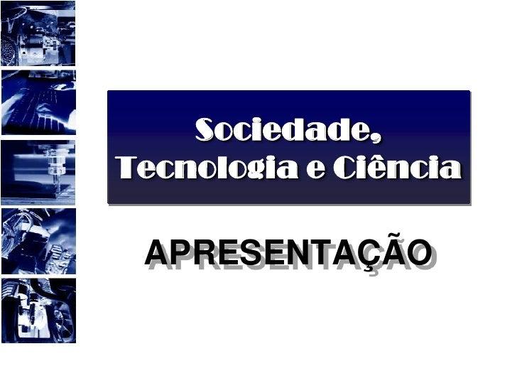 Sociedade, Tecnologia e Ciência<br />APRESENTAÇÃO<br />