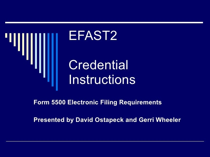 EFAST2 Credential Instructions Form 5500 Electronic Filing Requirements Presented by David Ostapeck and Gerri Wheeler