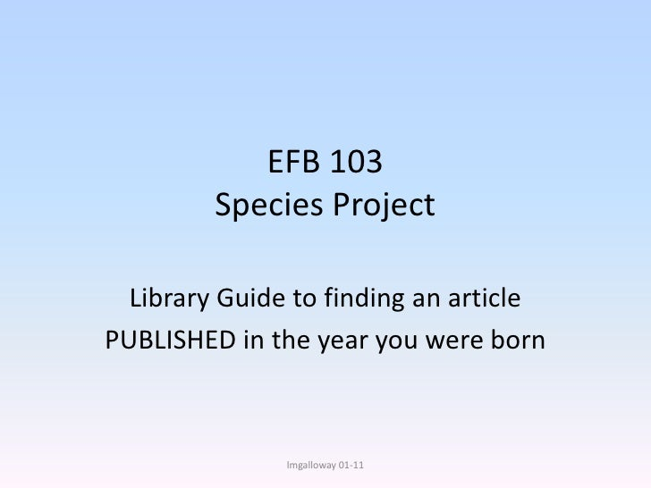 EFB 103Species Project<br />Library Guide to finding an article<br />PUBLISHED in the year you were born<br />lmgalloway01...