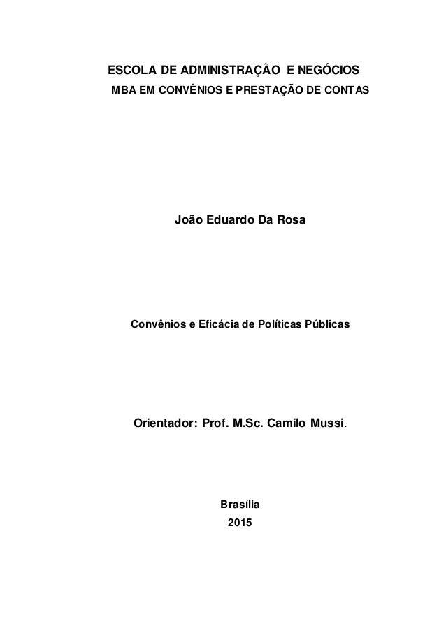 ESCOLA DE ADMINISTRAÇÃO E NEGÓCIOS MBA EM CONVÊNIOS E PRESTAÇÃO DE CONTAS João Eduardo Da Rosa Convênios e Eficácia de Pol...