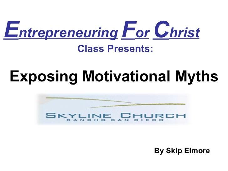 E ntrepreneuring   F or   C hrist   Class Presents: Exposing Motivational Myths By Skip Elmore