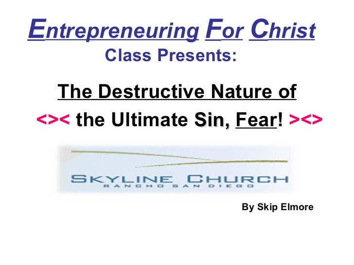 E ntrepreneuring   F or   C hrist   Class Presents: The Destructive Nature of <><  the Ultimate  Sin,   Fear !  ><> By Ski...