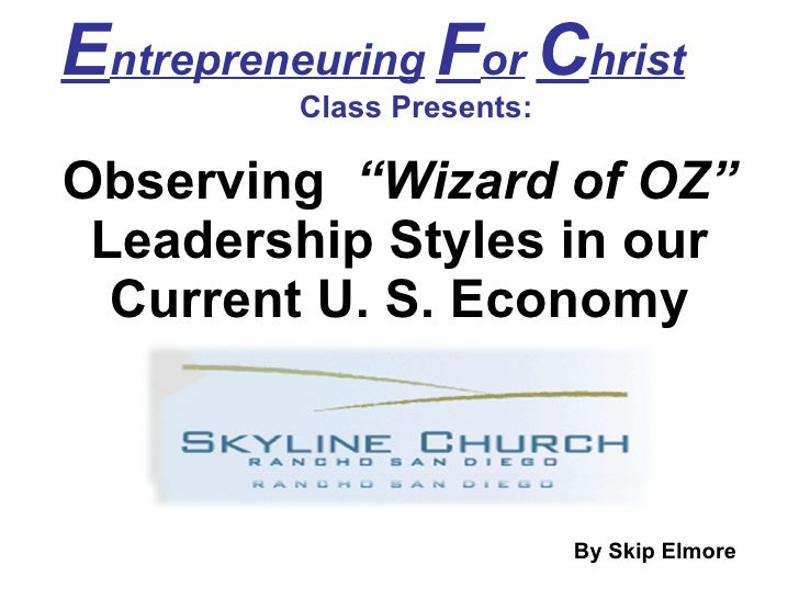 "E ntrepreneuring   F or   C hrist   Class Presents: Observing  ""Wizard of OZ""  Leadership Styles in our Current U. S. Econ..."