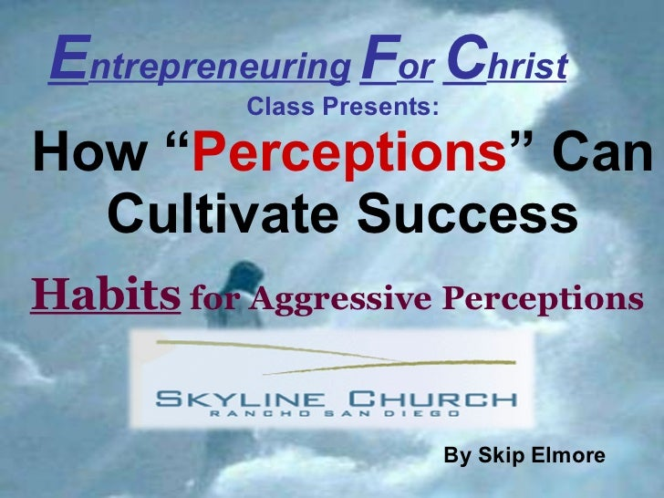 "E ntrepreneuring   F or   C hrist   Class Presents: How   "" Perceptions "" Can Cultivate Success Habits  for Aggressive Per..."