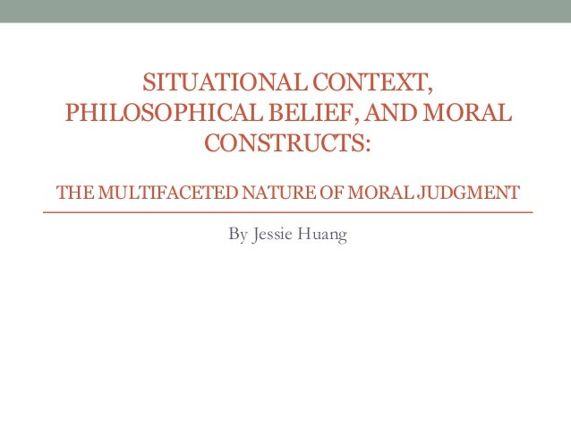 SITUATIONAL CONTEXT, PHILOSOPHICAL BELIEF, AND MORAL CONSTRUCTS: THEMULTIFACETEDNATURE OF MORAL JUDGMENT By Jessie Huang