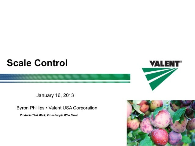 Products That Work, From People Who Care® Scale Control Byron Phillips • Valent USA Corporation January 16, 2013