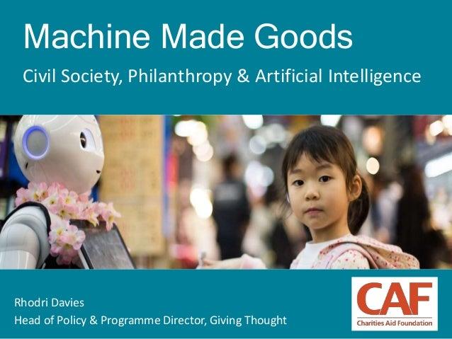 1 Machine Made Goods Civil Society, Philanthropy & Artificial Intelligence Rhodri Davies Head of Policy & Programme Direct...