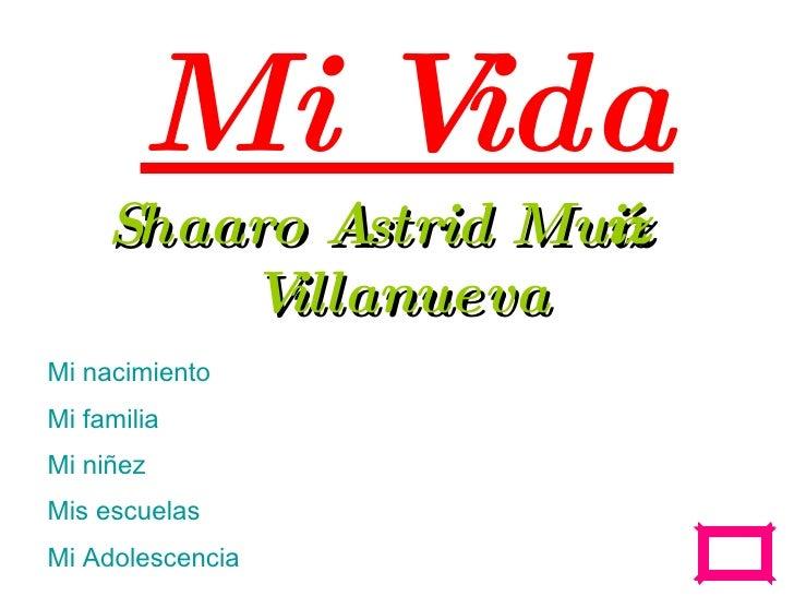 Mi Vida Shaaro Astrid Mu ñiz Villanueva Mi  nacimiento Mi  familia Mi  niñez Mis escuelas Mi  Adolescencia