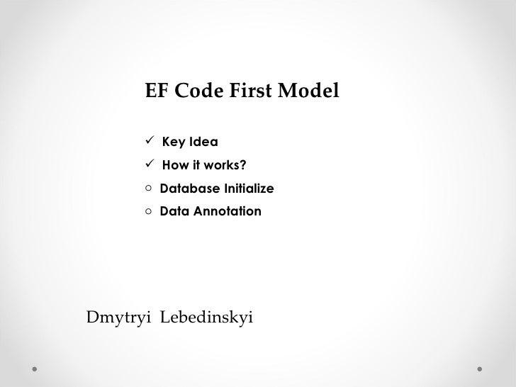 EF Code First Model <ul><li>Key Idea </li></ul><ul><li>How it works? </li></ul><ul><li>Database Initialize </li></ul><ul><...