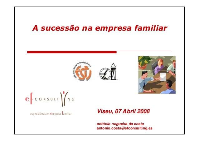 A sucessão na empresa familiar              Viseu, 07 Abril 2008              antónio nogueira da costa              anton...