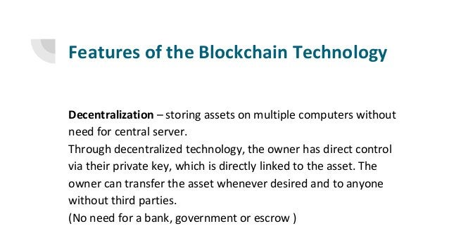 Features of the Blockchain Technology Decentralization – storing assets on multiple computers without need for central ser...