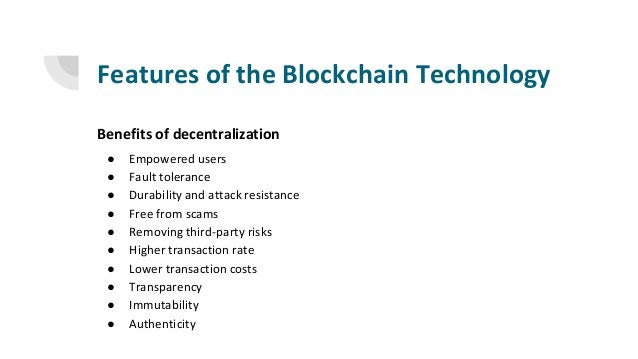 Features of the Blockchain Technology Benefits of decentralization ● Empowered users ● Fault tolerance ● Durability and at...