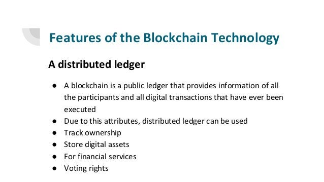 Features of the Blockchain Technology A distributed ledger ● A blockchain is a public ledger that provides information of ...