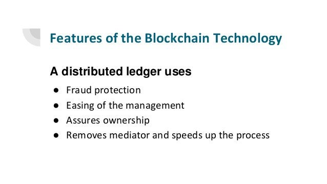 Features of the Blockchain Technology A distributed ledger uses ● Fraud protection ● Easing of the management ● Assures ow...