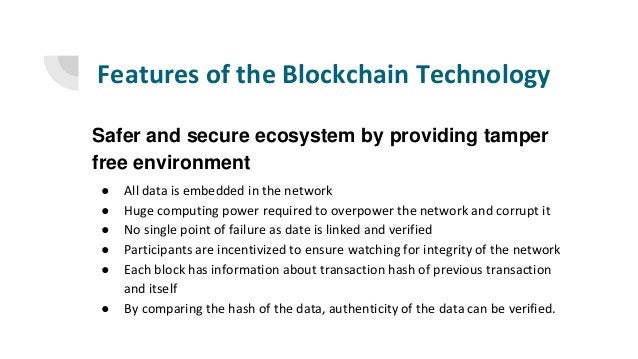 Features of the Blockchain Technology Safer and secure ecosystem by providing tamper free environment ● All data is embedd...