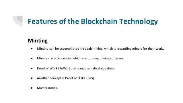 Features of the Blockchain Technology Minting ● Minting can be accomplished through mining, which is rewarding miners for ...