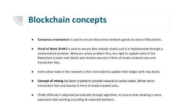 Blockchain concepts ● Consensus mechanism is used to ensure that entire network agrees to state of Blockchain. ● Proof of ...