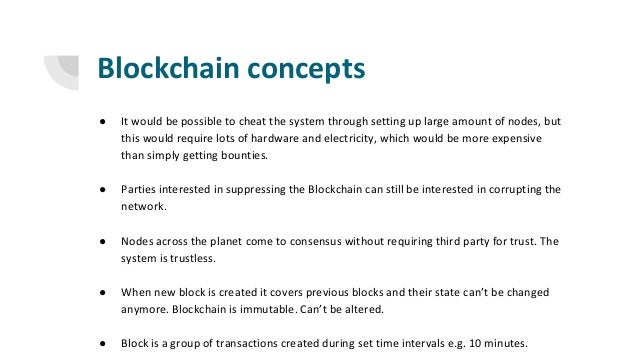 Blockchain concepts ● It would be possible to cheat the system through setting up large amount of nodes, but this would re...