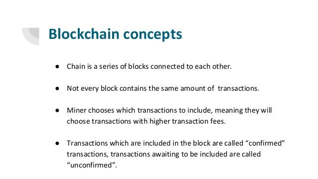 Blockchain concepts ● Chain is a series of blocks connected to each other. ● Not every block contains the same amount of t...