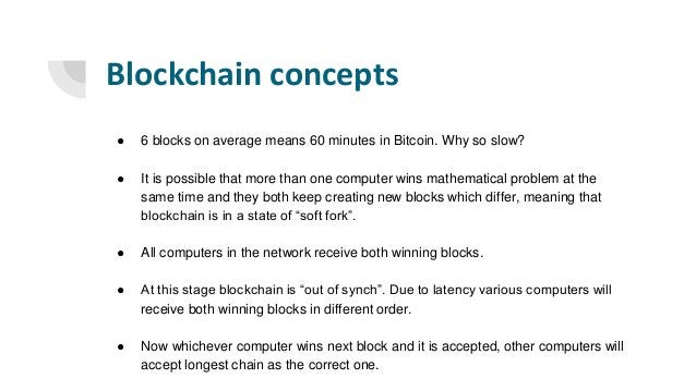 Blockchain concepts ● 6 blocks on average means 60 minutes in Bitcoin. Why so slow? ● It is possible that more than one co...