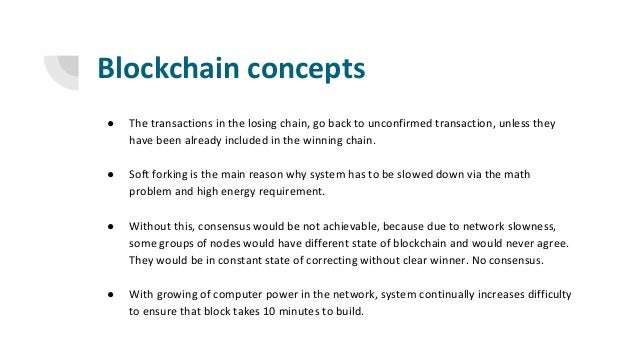 Blockchain concepts ● The transactions in the losing chain, go back to unconfirmed transaction, unless they have been alre...