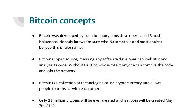 Bitcoin concepts ● Bitcoin was developed by pseudo-anonymous developer called Satoshi Nakamoto. Nobody knows for sure who ...