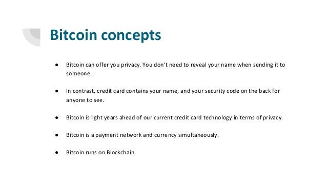 Bitcoin concepts ● Bitcoin can offer you privacy. You don't need to reveal your name when sending it to someone. ● In cont...