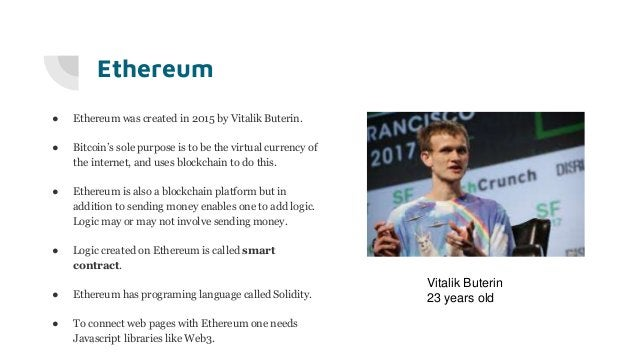 Ethereum ● Ethereum was created in 2015 by Vitalik Buterin. ● Bitcoin's sole purpose is to be the virtual currency of the ...