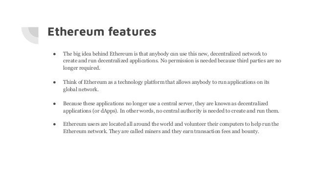Ethereum features ● The big idea behind Ethereum is that anybody can use this new, decentralized network to create and run...