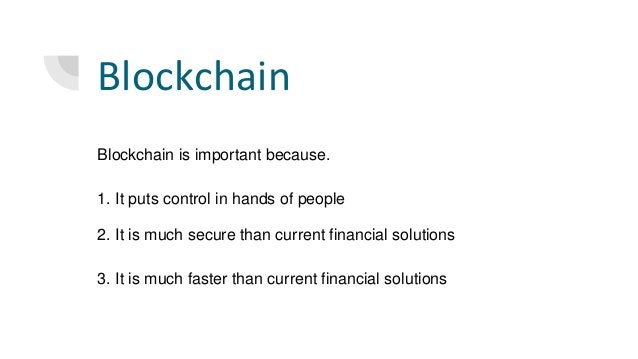 Blockchain Blockchain is important because. 1. It puts control in hands of people 2. It is much secure than current financ...