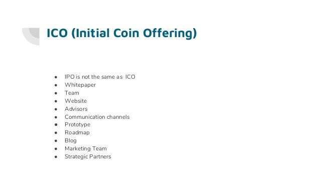 ICO (Initial Coin Offering) ● IPO is not the same as ICO ● Whitepaper ● Team ● Website ● Advisors ● Communication channels...