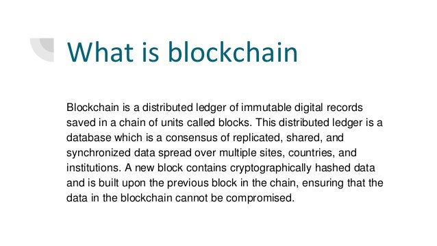 What is blockchain Blockchain is a distributed ledger of immutable digital records saved in a chain of units called blocks...